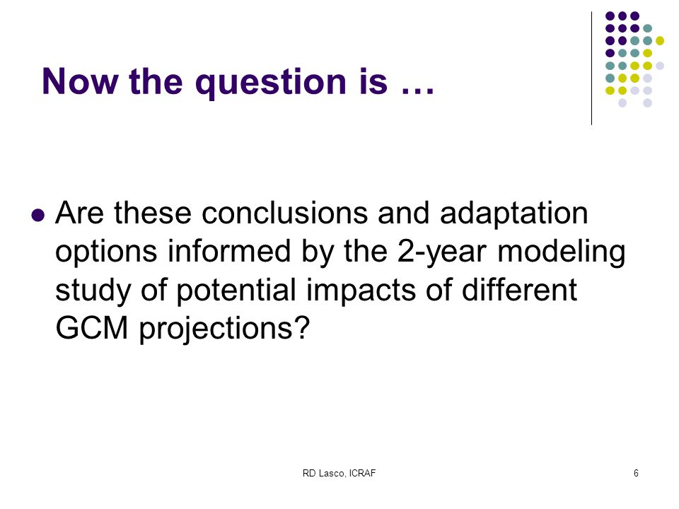 RD Lasco, ICRAF6 Now the question is … Are these conclusions and adaptation options informed by the 2-year modeling study of potential impacts of different GCM projections