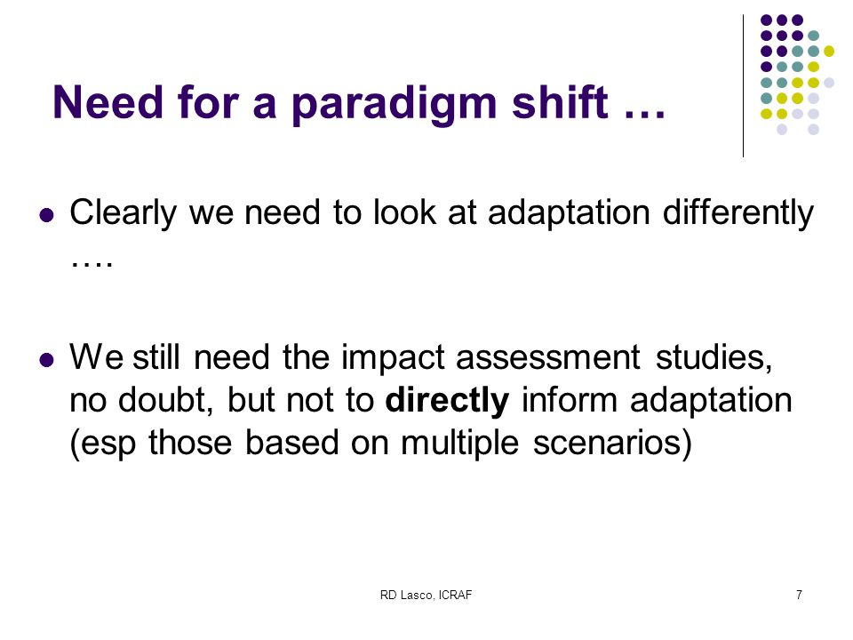RD Lasco, ICRAF8 Need for a paradigm shift … One of the missing pieces is of course how to put the results of the scenario assessments in the context of what might actually happen The various uncertainties in the climate system and the assessments themselves notwithstanding