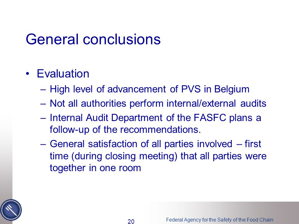 Federal Agency for the Safety of the Food Chain General conclusions Evaluation –High level of advancement of PVS in Belgium –Not all authorities perform internal/external audits –Internal Audit Department of the FASFC plans a follow-up of the recommendations.