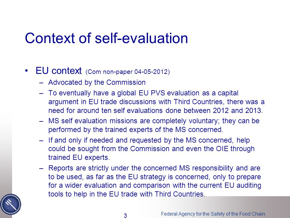 Federal Agency for the Safety of the Food Chain Context of self-evaluation EU context (Com non-paper ) –Advocated by the Commission –To eventually have a global EU PVS evaluation as a capital argument in EU trade discussions with Third Countries, there was a need for around ten self evaluations done between 2012 and 2013.