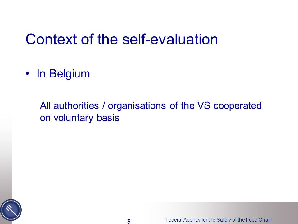 Federal Agency for the Safety of the Food Chain Context of the self-evaluation In Belgium All authorities / organisations of the VS cooperated on voluntary basis 5