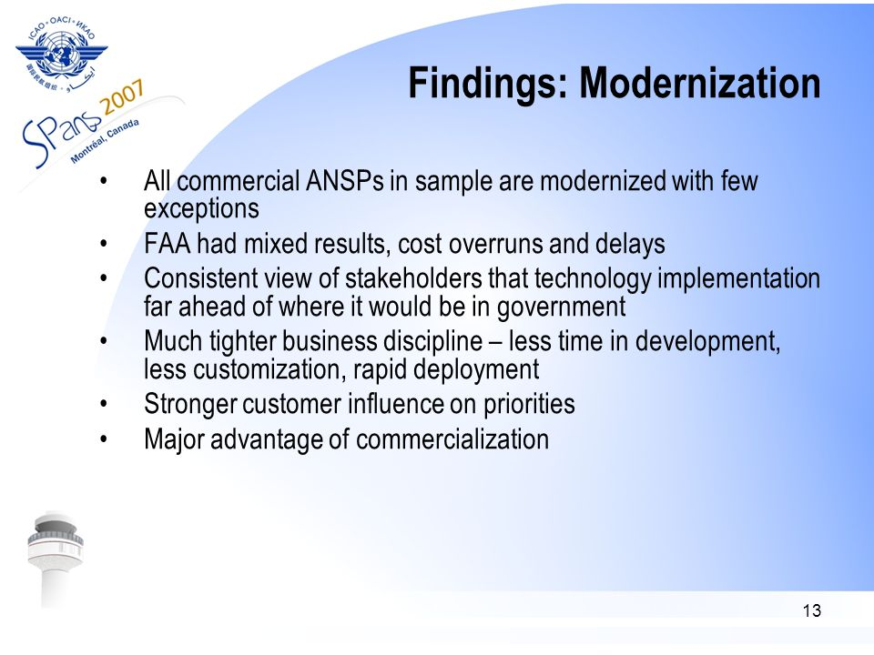 13 Findings: Modernization All commercial ANSPs in sample are modernized with few exceptions FAA had mixed results, cost overruns and delays Consistent view of stakeholders that technology implementation far ahead of where it would be in government Much tighter business discipline – less time in development, less customization, rapid deployment Stronger customer influence on priorities Major advantage of commercialization