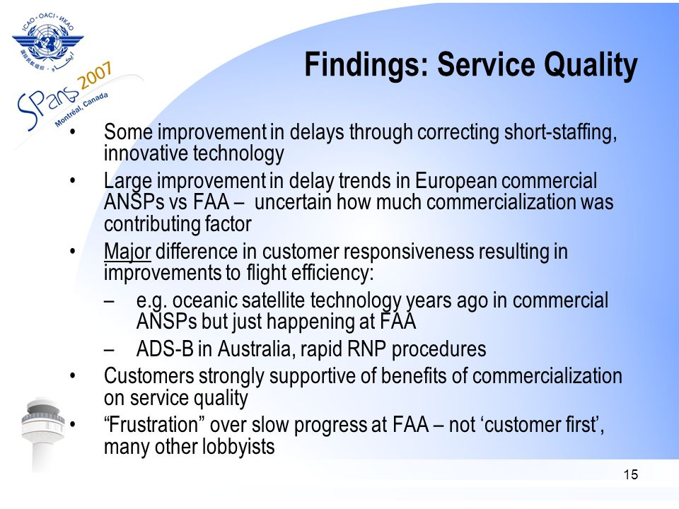15 Findings: Service Quality Some improvement in delays through correcting short-staffing, innovative technology Large improvement in delay trends in European commercial ANSPs vs FAA – uncertain how much commercialization was contributing factor Major difference in customer responsiveness resulting in improvements to flight efficiency: –e.g.