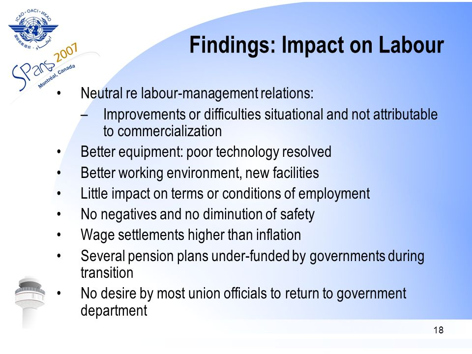 18 Findings: Impact on Labour Neutral re labour-management relations: –Improvements or difficulties situational and not attributable to commercialization Better equipment: poor technology resolved Better working environment, new facilities Little impact on terms or conditions of employment No negatives and no diminution of safety Wage settlements higher than inflation Several pension plans under-funded by governments during transition No desire by most union officials to return to government department