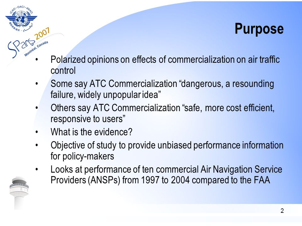 2 Purpose Polarized opinions on effects of commercialization on air traffic control Some say ATC Commercialization dangerous, a resounding failure, widely unpopular idea Others say ATC Commercialization safe, more cost efficient, responsive to users What is the evidence.