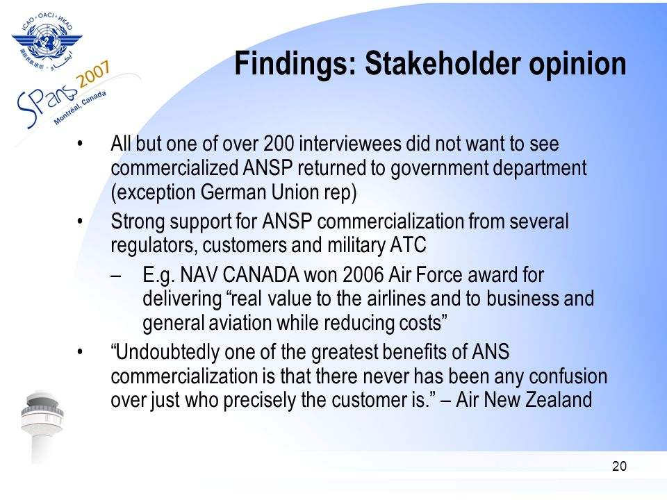 20 Findings: Stakeholder opinion All but one of over 200 interviewees did not want to see commercialized ANSP returned to government department (exception German Union rep) Strong support for ANSP commercialization from several regulators, customers and military ATC –E.g.