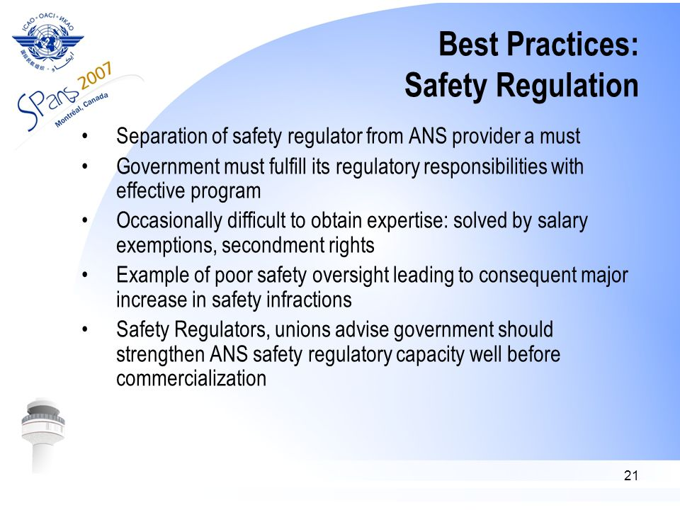 21 Best Practices: Safety Regulation Separation of safety regulator from ANS provider a must Government must fulfill its regulatory responsibilities with effective program Occasionally difficult to obtain expertise: solved by salary exemptions, secondment rights Example of poor safety oversight leading to consequent major increase in safety infractions Safety Regulators, unions advise government should strengthen ANS safety regulatory capacity well before commercialization