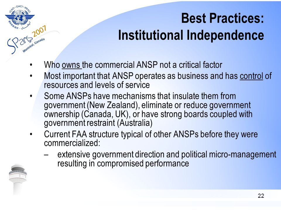 22 Best Practices: Institutional Independence Who owns the commercial ANSP not a critical factor Most important that ANSP operates as business and has control of resources and levels of service Some ANSPs have mechanisms that insulate them from government (New Zealand), eliminate or reduce government ownership (Canada, UK), or have strong boards coupled with government restraint (Australia) Current FAA structure typical of other ANSPs before they were commercialized: –extensive government direction and political micro-management resulting in compromised performance