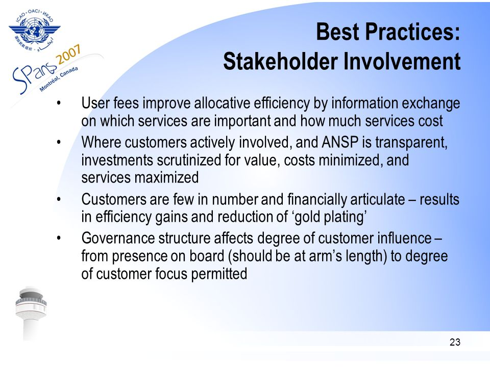 23 Best Practices: Stakeholder Involvement User fees improve allocative efficiency by information exchange on which services are important and how much services cost Where customers actively involved, and ANSP is transparent, investments scrutinized for value, costs minimized, and services maximized Customers are few in number and financially articulate – results in efficiency gains and reduction of 'gold plating' Governance structure affects degree of customer influence – from presence on board (should be at arm's length) to degree of customer focus permitted