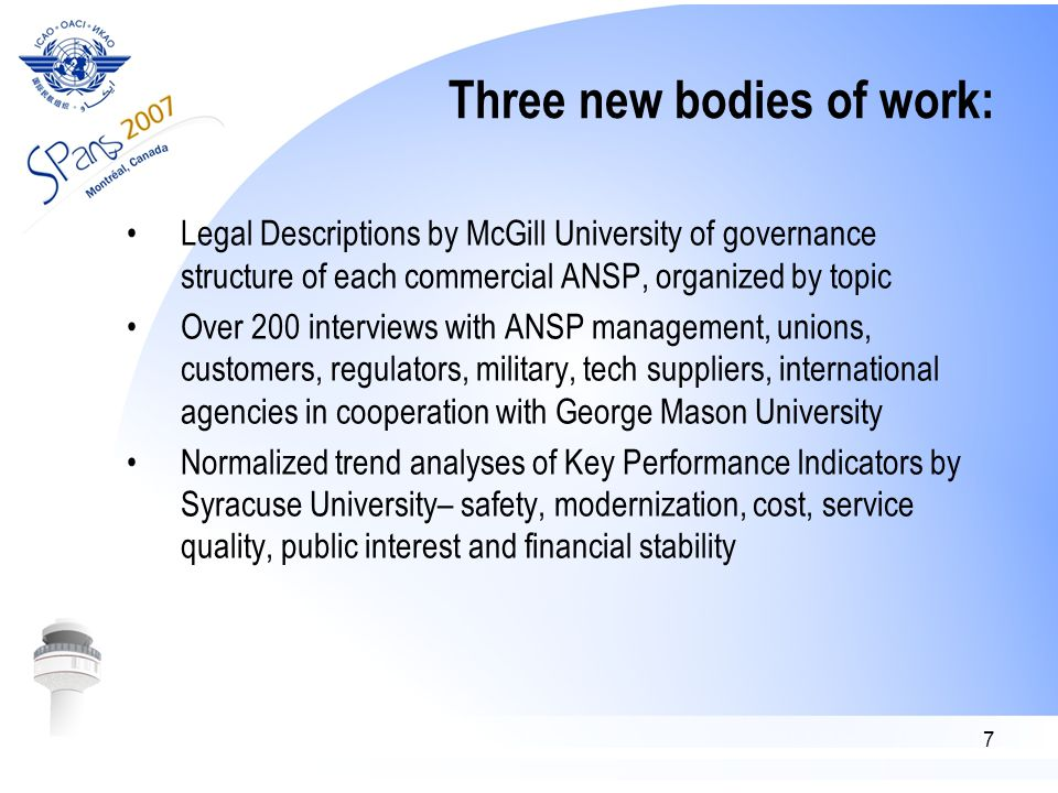 7 Three new bodies of work: Legal Descriptions by McGill University of governance structure of each commercial ANSP, organized by topic Over 200 interviews with ANSP management, unions, customers, regulators, military, tech suppliers, international agencies in cooperation with George Mason University Normalized trend analyses of Key Performance Indicators by Syracuse University– safety, modernization, cost, service quality, public interest and financial stability