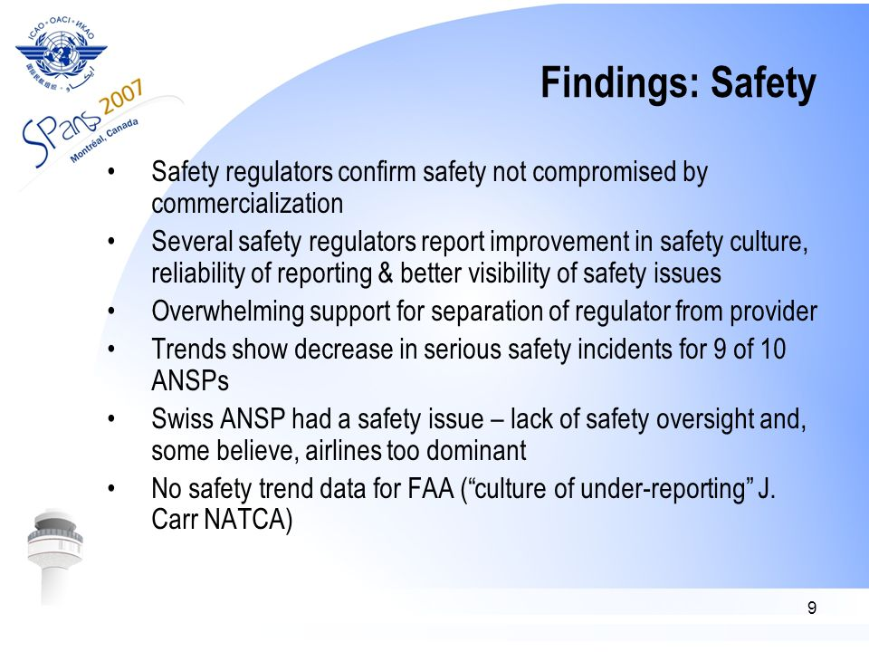 9 Findings: Safety Safety regulators confirm safety not compromised by commercialization Several safety regulators report improvement in safety culture, reliability of reporting & better visibility of safety issues Overwhelming support for separation of regulator from provider Trends show decrease in serious safety incidents for 9 of 10 ANSPs Swiss ANSP had a safety issue – lack of safety oversight and, some believe, airlines too dominant No safety trend data for FAA ( culture of under-reporting J.