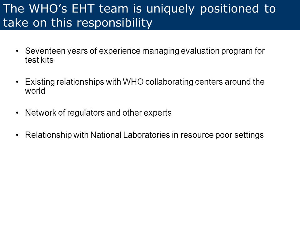 Seventeen years of experience managing evaluation program for test kits Existing relationships with WHO collaborating centers around the world Network of regulators and other experts Relationship with National Laboratories in resource poor settings The WHO's EHT team is uniquely positioned to take on this responsibility