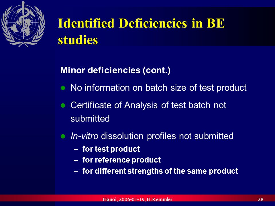Hanoi, , H.Kemmler28 Identified Deficiencies in BE studies Minor deficiencies (cont.) No information on batch size of test product Certificate of Analysis of test batch not submitted In-vitro dissolution profiles not submitted –for test product –for reference product –for different strengths of the same product