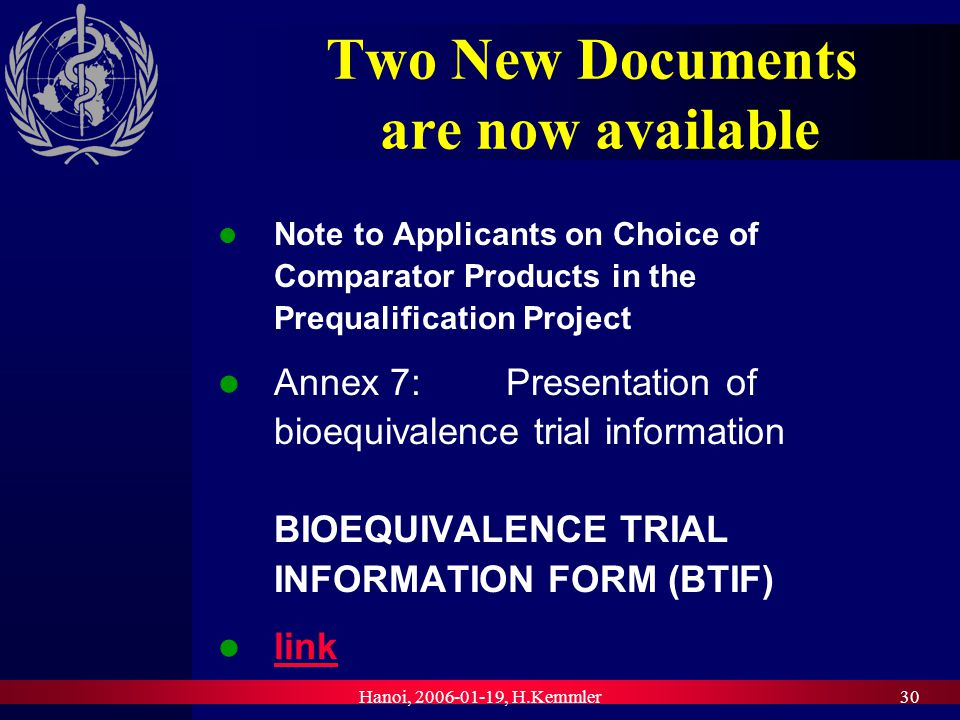 Hanoi, , H.Kemmler30 Two New Documents are now available Note to Applicants on Choice of Comparator Products in the Prequalification Project Annex 7: Presentation of bioequivalence trial information BIOEQUIVALENCE TRIAL INFORMATION FORM (BTIF) link