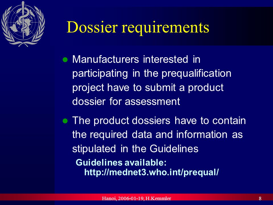 Hanoi, , H.Kemmler8 Dossier requirements Manufacturers interested in participating in the prequalification project have to submit a product dossier for assessment The product dossiers have to contain the required data and information as stipulated in the Guidelines Guidelines available: