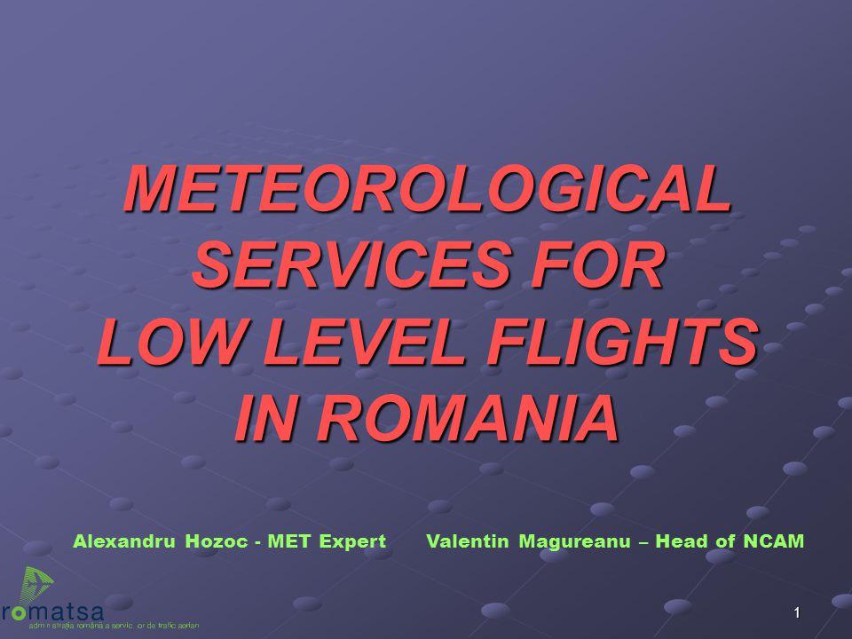 1 METEOROLOGICAL SERVICES FOR LOW LEVEL FLIGHTS IN ROMANIA Alexandru Hozoc - MET Expert Valentin Magureanu – Head of NCAM
