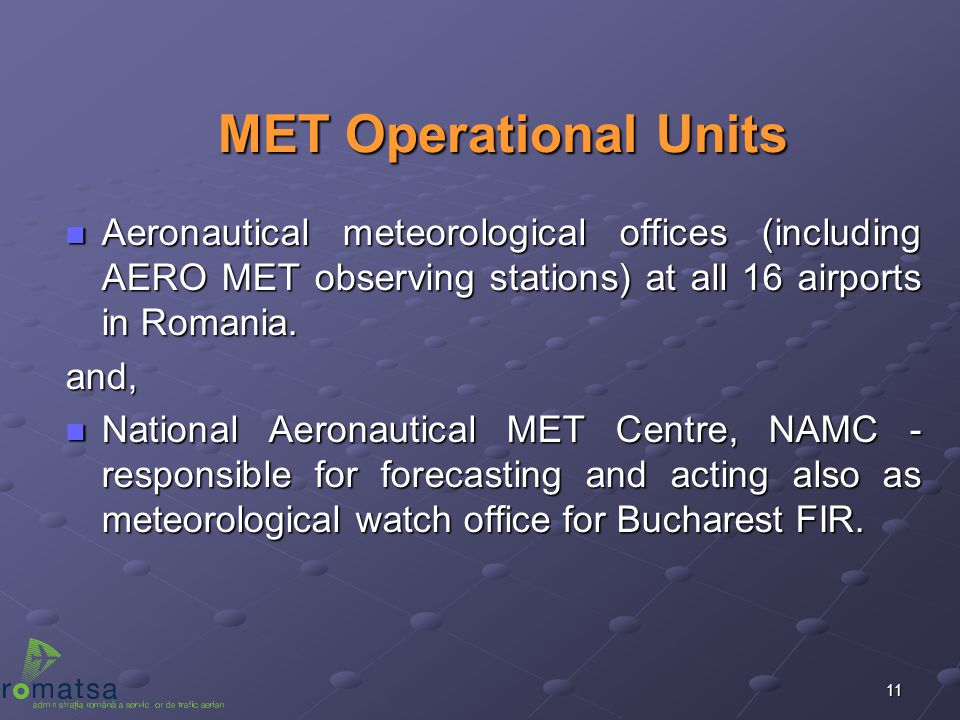 11 MET Operational Units n Aeronautical meteorological offices (including AERO MET observing stations) at all 16 airports in Romania. and, n National