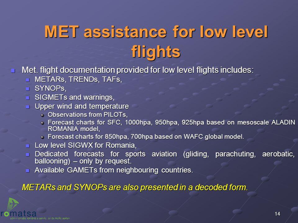 14 MET assistance for low level flights n Met. flight documentation provided for low level flights includes: n METARs, TRENDs, TAFs, n SYNOPs, n SIGME