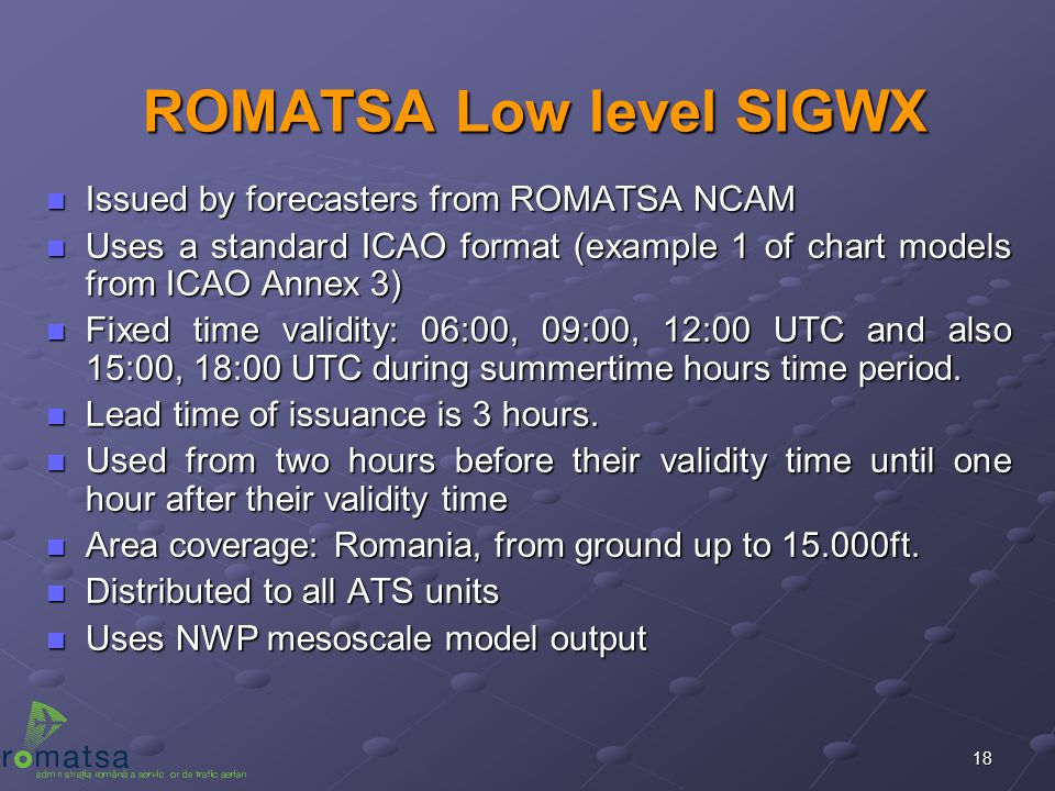 18 ROMATSA Low level SIGWX n Issued by forecasters from ROMATSA NCAM n Uses a standard ICAO format (example 1 of chart models from ICAO Annex 3) n Fix