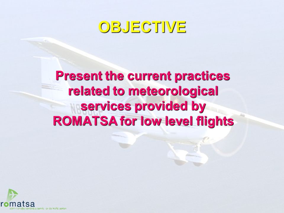 2 OBJECTIVE Present the current practices related to meteorological services provided by ROMATSA for low level flights Present the current practices r