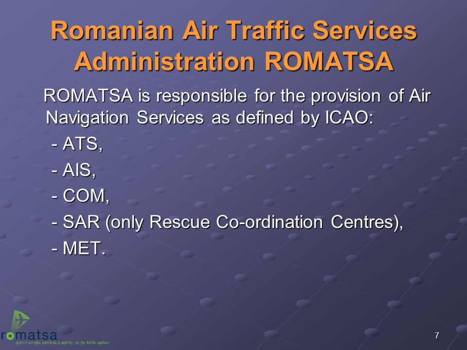 7 Romanian Air Traffic Services Administration ROMATSA ROMATSA is responsible for the provision of Air Navigation Services as defined by ICAO: ROMATSA
