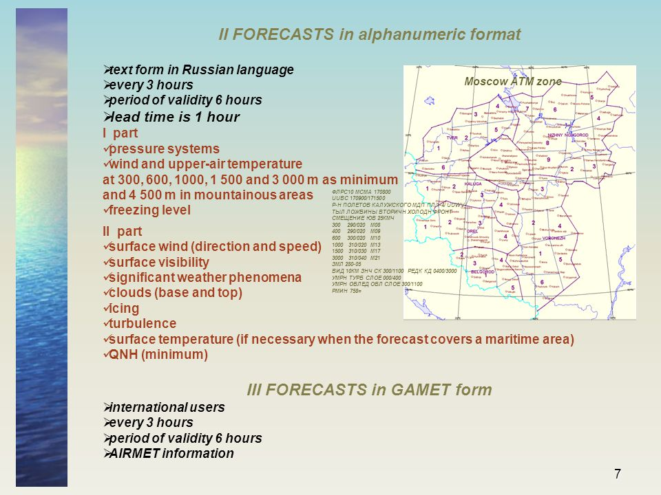 7 II FORECASTS in alphanumeric format  text form in Russian language  every 3 hours  period of validity 6 hours  lead time is 1 hour I part pressure systems wind and upper-air temperature at 300, 600, 1000, 1 500 and 3 000 m as minimum and 4 500 m in mountainous areas freezing level II part surface wind (direction and speed) surface visibility significant weather phenomena clouds (base and top) icing turbulence surface temperature (if necessary when the forecast covers a maritime area) QNH (minimum) III FORECASTS in GAMET form  international users  every 3 hours  period of validity 6 hours  AIRMET information Moscow ATM zone ФЛРС10 МСМА 170800 UUBC 170900/171500 Р-Н ПОЛЕТОВ КАЛУЖСКОГО МДП ПЛ/1-4/ UUWV- ТЫЛ ЛОЖБИНЫ ВТОРИЧН ХОЛОДН ФРОНТ СМЕЩЕНИЕ ЮВ 25КМЧ 300 290/020 М08 400 290/020 М09 600 300/020 М10 1000 310/020 М13 1500 310/030 М17 3000 310/040 М21 ЗМЛ 280-05 ВИД 10КМ ЗНЧ СК 300/1100 РЕДК КД 0400/3000 УМРН ТУРБ СЛОЕ 000/400 УМРН ОБЛЕД ОБЛ СЛОЕ 300/1100 РМИН 758=