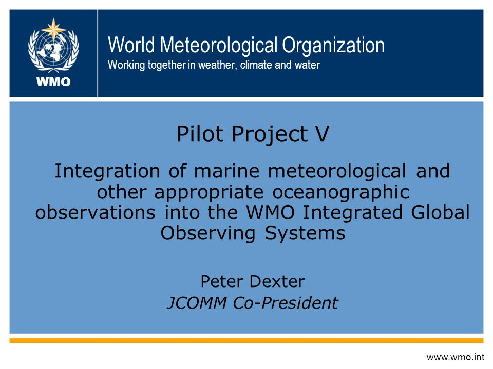 World Meteorological Organization Working together in weather, climate and water Pilot Project V Integration of marine meteorological and other appropriate oceanographic observations into the WMO Integrated Global Observing Systems Peter Dexter JCOMM Co-President www.wmo.int WMO