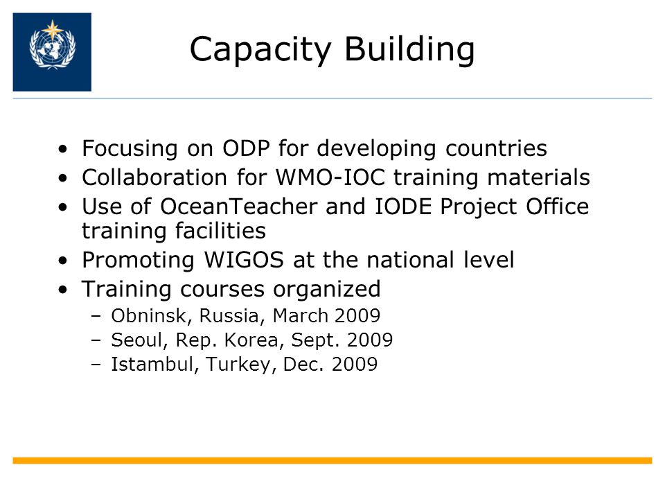 Capacity Building Focusing on ODP for developing countries Collaboration for WMO-IOC training materials Use of OceanTeacher and IODE Project Office training facilities Promoting WIGOS at the national level Training courses organized –Obninsk, Russia, March 2009 –Seoul, Rep.