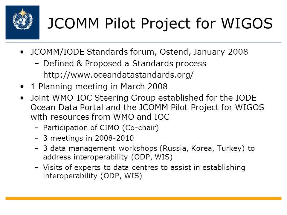 JCOMM Pilot Project for WIGOS JCOMM/IODE Standards forum, Ostend, January 2008 –Defined & Proposed a Standards process http://www.oceandatastandards.org/ 1 Planning meeting in March 2008 Joint WMO-IOC Steering Group established for the IODE Ocean Data Portal and the JCOMM Pilot Project for WIGOS with resources from WMO and IOC –Participation of CIMO (Co-chair) –3 meetings in 2008-2010 –3 data management workshops (Russia, Korea, Turkey) to address interoperability (ODP, WIS) –Visits of experts to data centres to assist in establishing interoperability (ODP, WIS)