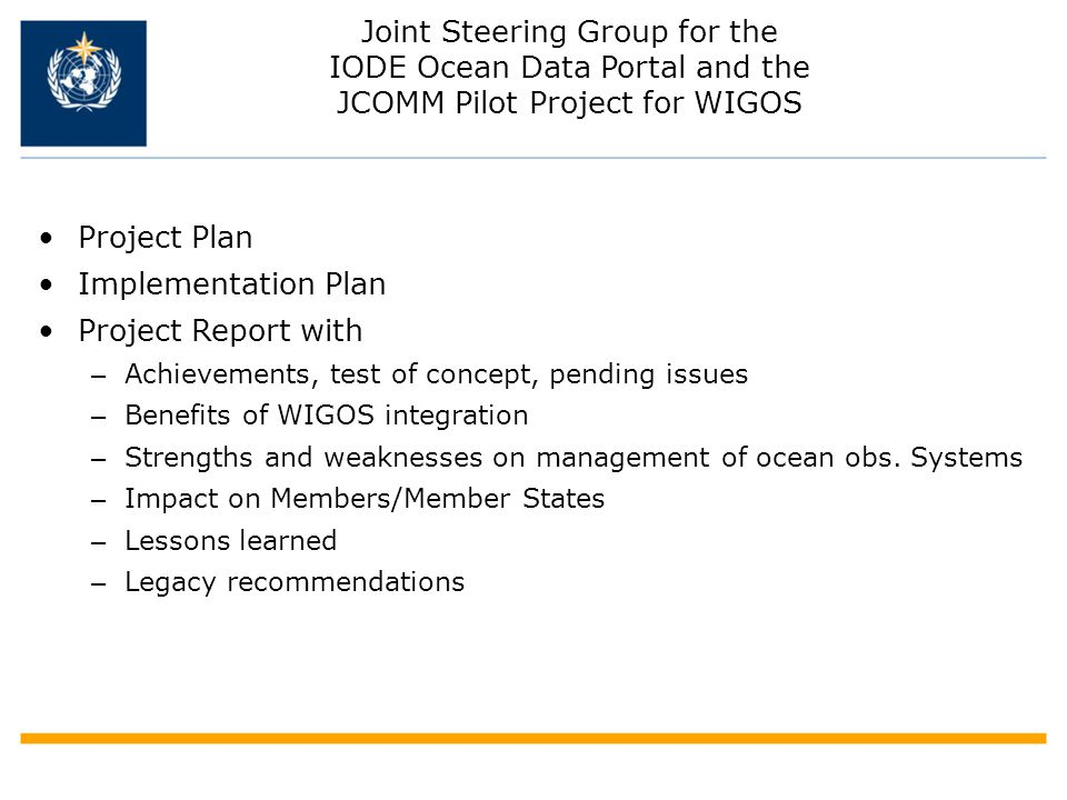 Joint Steering Group for the IODE Ocean Data Portal and the JCOMM Pilot Project for WIGOS Project Plan Implementation Plan Project Report with – Achievements, test of concept, pending issues – Benefits of WIGOS integration – Strengths and weaknesses on management of ocean obs.