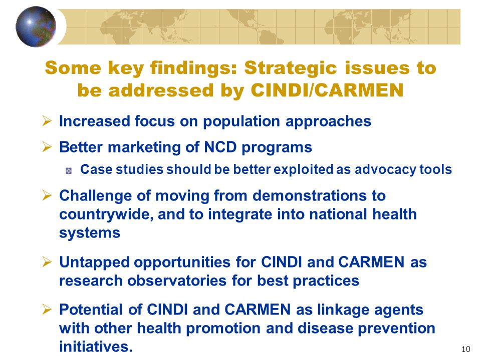10 Some key findings: Strategic issues to be addressed by CINDI/CARMEN  Increased focus on population approaches  Better marketing of NCD programs Case studies should be better exploited as advocacy tools  Challenge of moving from demonstrations to countrywide, and to integrate into national health systems  Untapped opportunities for CINDI and CARMEN as research observatories for best practices  Potential of CINDI and CARMEN as linkage agents with other health promotion and disease prevention initiatives.