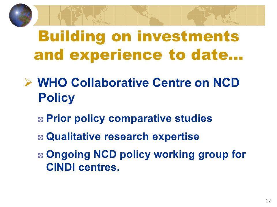 12 Building on investments and experience to date…  WHO Collaborative Centre on NCD Policy Prior policy comparative studies Qualitative research expertise Ongoing NCD policy working group for CINDI centres.