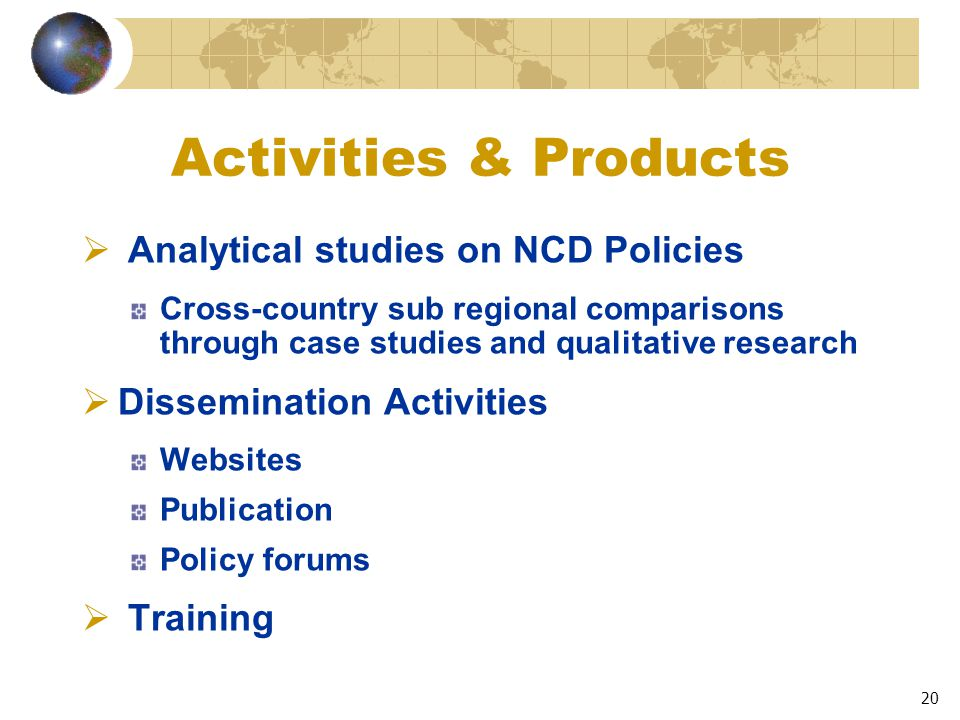 20 Activities & Products  Analytical studies on NCD Policies Cross-country sub regional comparisons through case studies and qualitative research  Dissemination Activities Websites Publication Policy forums  Training
