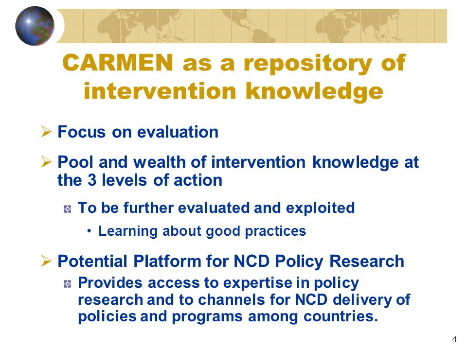 4 CARMEN as a repository of intervention knowledge  Focus on evaluation  Pool and wealth of intervention knowledge at the 3 levels of action To be further evaluated and exploited Learning about good practices  Potential Platform for NCD Policy Research Provides access to expertise in policy research and to channels for NCD delivery of policies and programs among countries.