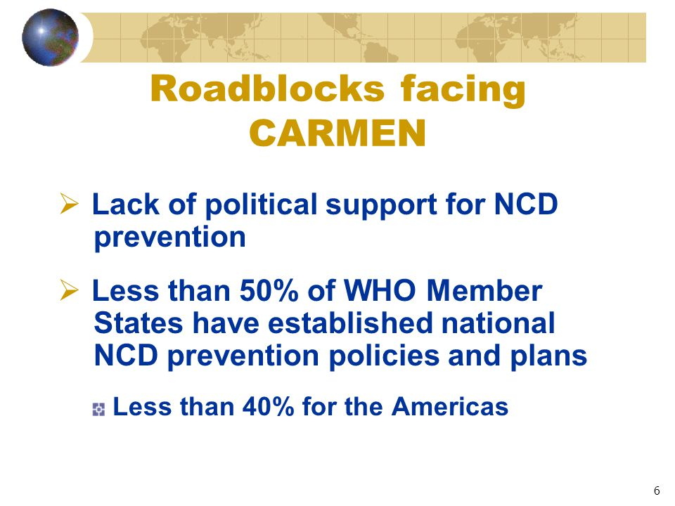 6 Roadblocks facing CARMEN  Lack of political support for NCD prevention  Less than 50% of WHO Member States have established national NCD prevention policies and plans Less than 40% for the Americas