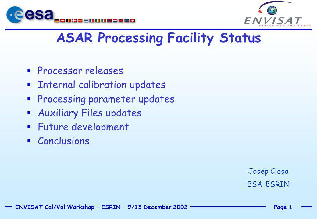 Page 1ENVISAT Cal/Val Workshop – ESRIN – 9/13 December 2002 ASAR Processing Facility Status  Processor releases  Internal calibration updates  Processing parameter updates  Auxiliary Files updates  Future development  Conclusions Josep Closa ESA-ESRIN