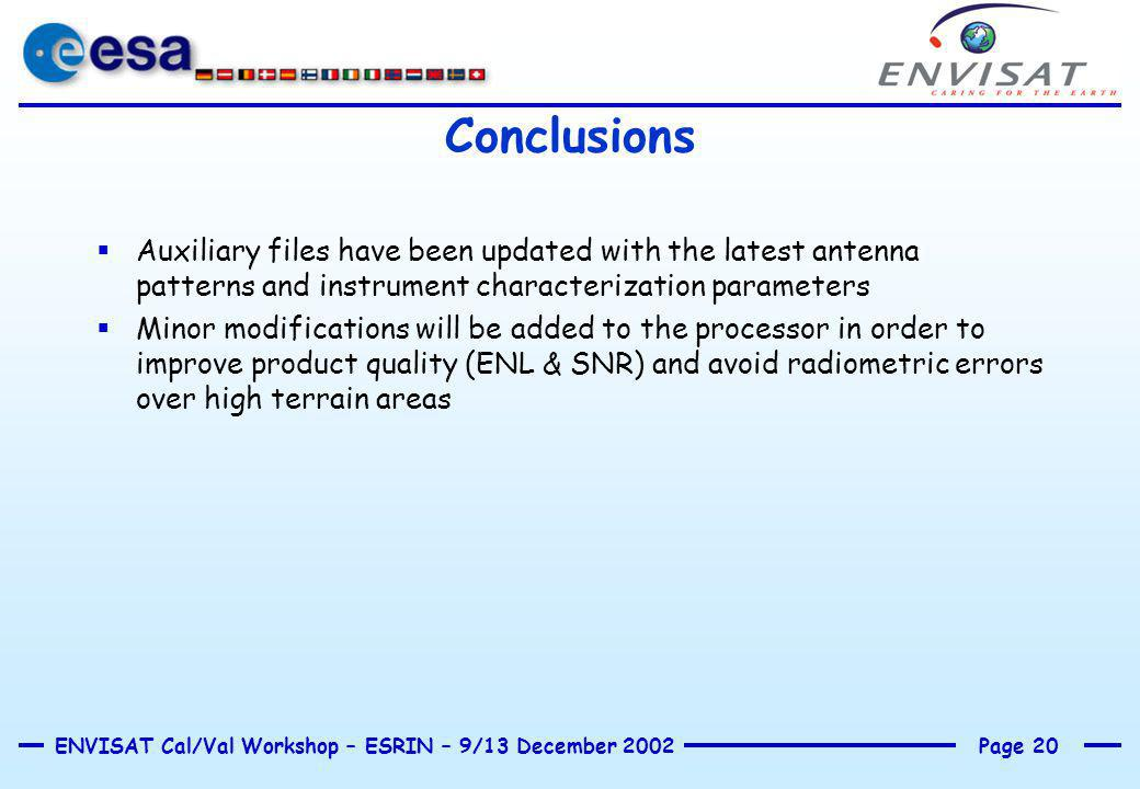 Page 20ENVISAT Cal/Val Workshop – ESRIN – 9/13 December 2002 Conclusions  Auxiliary files have been updated with the latest antenna patterns and inst