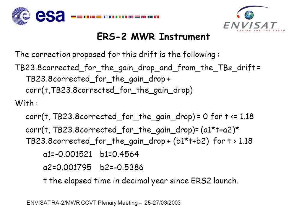 ENVISAT RA-2/MWR CCVT Plenary Meeting – 25-27/03/2003 ERS-2 MWR Instrument The correction proposed for this drift is the following : TB23.8corrected_for_the_gain_drop_and_from_the_TBs_drift = TB23.8corrected_for_the_gain_drop + corr(t,TB23.8corrected_for_the_gain_drop) With : corr(t, TB23.8corrected_for_the_gain_drop) = 0 for t <= 1.18 corr(t, TB23.8corrected_for_the_gain_drop)= (a1*t+a2)* TB23.8corrected_for_the_gain_drop + (b1*t+b2) for t > 1.18 a1=-0.001521 b1=0.4564 a2=0.001795b2=-0.5386 t the elapsed time in decimal year since ERS2 launch.