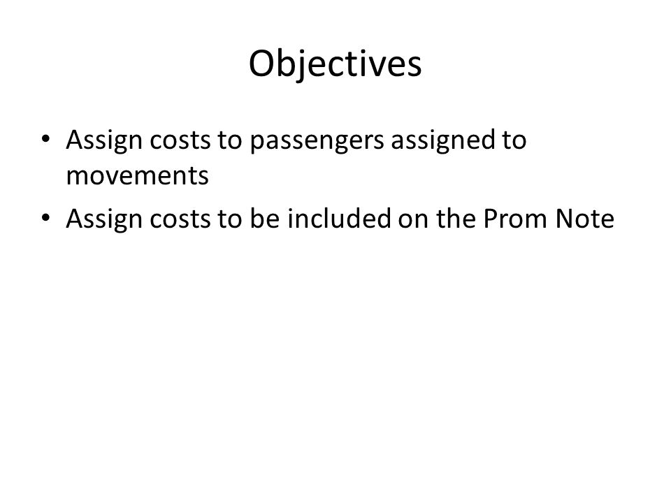 Objectives Assign costs to passengers assigned to movements Assign costs to be included on the Prom Note