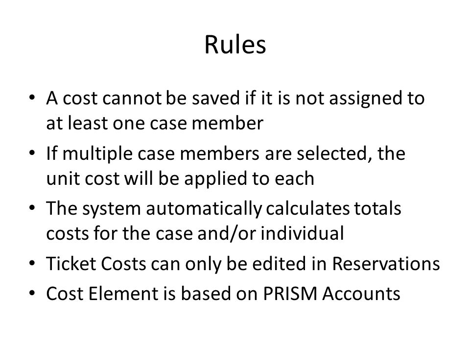 Rules A cost cannot be saved if it is not assigned to at least one case member If multiple case members are selected, the unit cost will be applied to each The system automatically calculates totals costs for the case and/or individual Ticket Costs can only be edited in Reservations Cost Element is based on PRISM Accounts