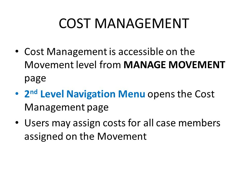 Objectives of this session Assign costs to new movements in Movement practical exercises Assign costs to all cases Assign multiple costs to one or more case members View Case & Individual Cost Summary Print Movement cost summary report