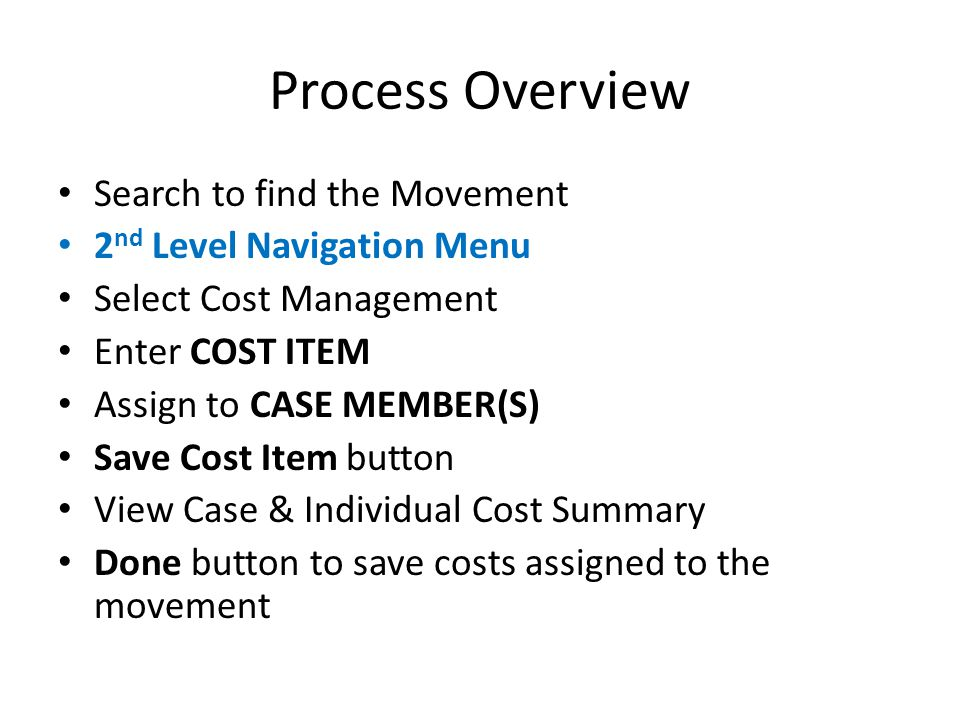 Process Overview Search to find the Movement 2 nd Level Navigation Menu Select Cost Management Enter COST ITEM Assign to CASE MEMBER(S) Save Cost Item button View Case & Individual Cost Summary Done button to save costs assigned to the movement