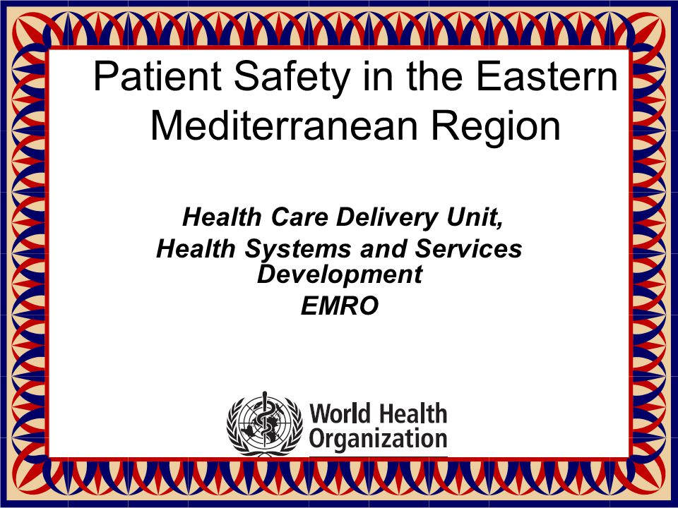 Patient Safety in the Eastern Mediterranean Region Health Care Delivery Unit, Health Systems and Services Development EMRO
