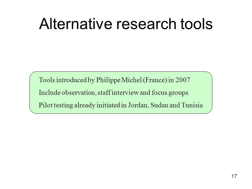 17 Alternative research tools Tools introduced by Philippe Michel (France) in 2007 Include observation, staff interview and focus groups Pilot testing already initiated in Jordan, Sudan and Tunisia