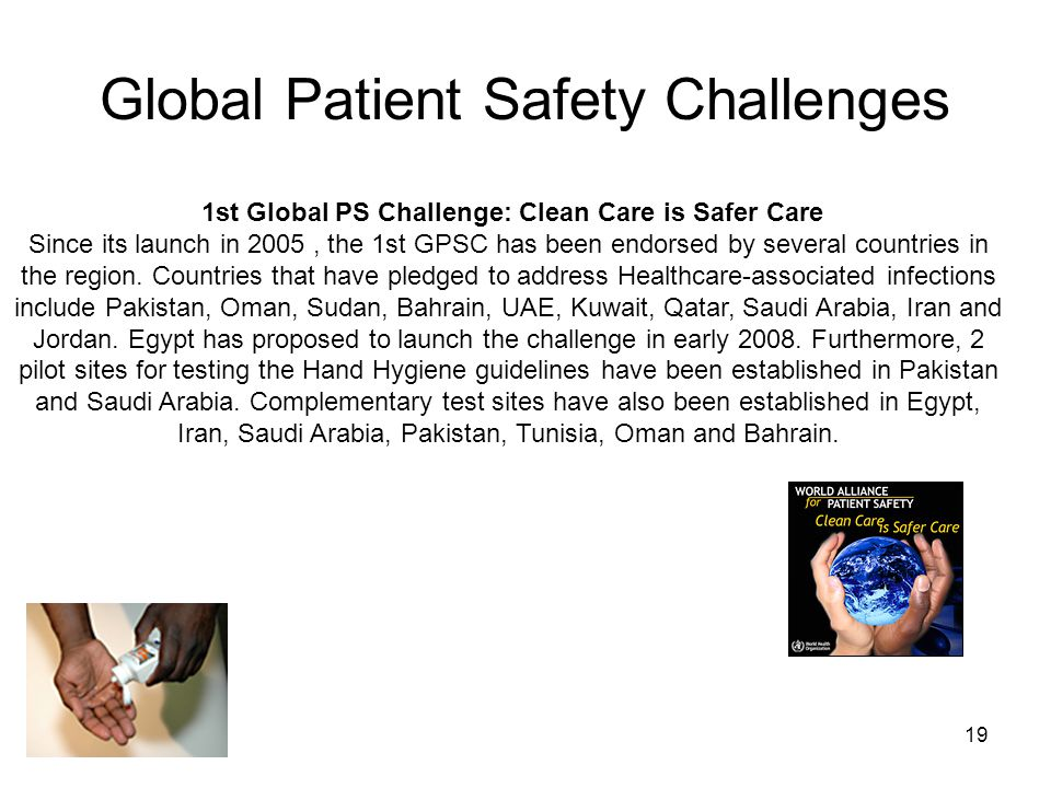 19 Global Patient Safety Challenges 1st Global PS Challenge: Clean Care is Safer Care Since its launch in 2005, the 1st GPSC has been endorsed by seve