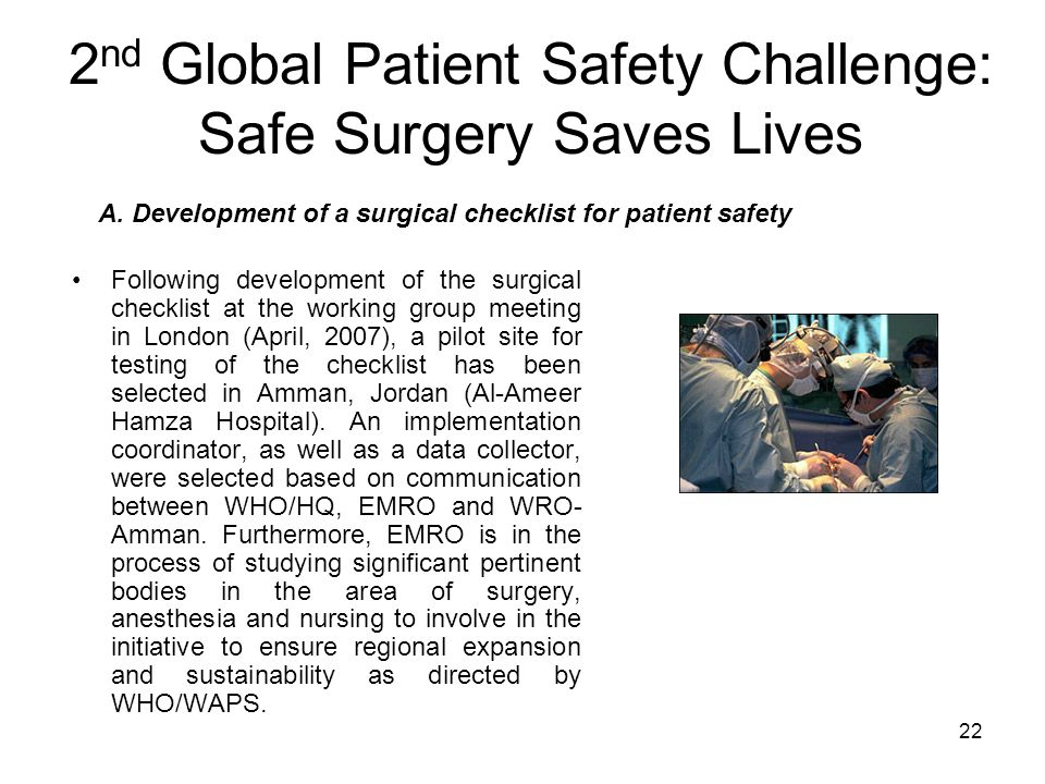 22 2 nd Global Patient Safety Challenge: Safe Surgery Saves Lives Following development of the surgical checklist at the working group meeting in London (April, 2007), a pilot site for testing of the checklist has been selected in Amman, Jordan (Al-Ameer Hamza Hospital).