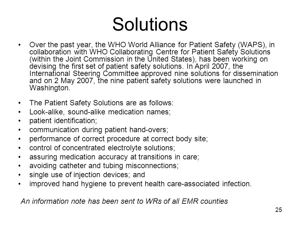 25 Solutions Over the past year, the WHO World Alliance for Patient Safety (WAPS), in collaboration with WHO Collaborating Centre for Patient Safety Solutions (within the Joint Commission in the United States), has been working on devising the first set of patient safety solutions.