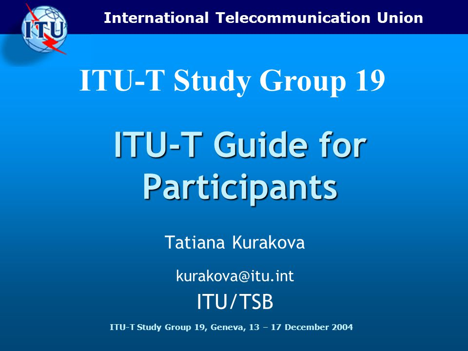 International Telecommunication Union ITU-T Study Group 19, Geneva, 13 – 17 December 2004 ITU-T Study Group 19 ITU-T Guide for Participants Tatiana Kurakova ITU/TSB