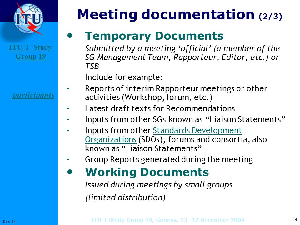 ITU-T Study Group 19 Study Group 14 Dec 04 ITU-T Study Group 19, Geneva, December 2004 Temporary Documents Submitted by a meeting 'official' (a member of the SG Management Team, Rapporteur, Editor, etc.) or TSB Include for example: - Reports of interim Rapporteur meetings or other activities (Workshop, forum, etc.) - Latest draft texts for Recommendations - Inputs from other SGs known as Liaison Statements - Inputs from other Standards Development Organizations (SDOs), forums and consortia, also known as Liaison Statements Standards Development Organizations - Group Reports generated during the meeting Working Documents Issued during meetings by small groups (limited distribution) Meeting documentation (2/3) participants