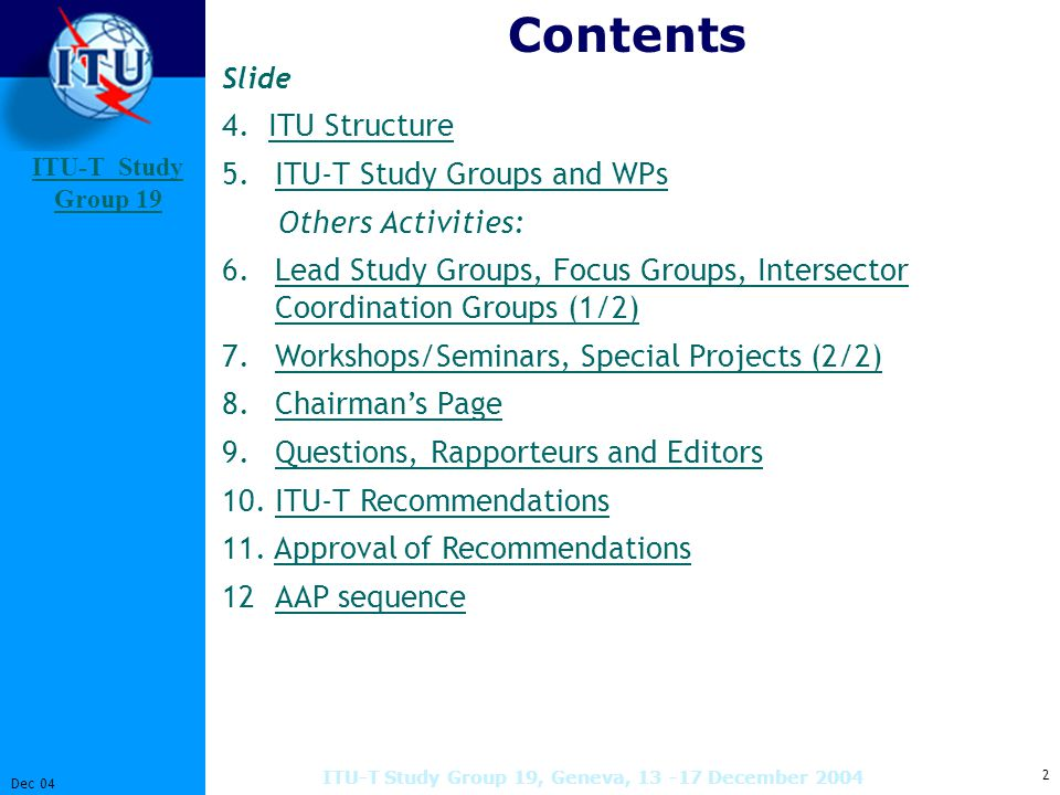 ITU-T Study Group 19 Study Group 2 Dec 04 ITU-T Study Group 19, Geneva, December 2004 Contents Slide 4.